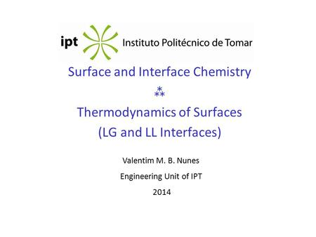 Surface and Interface Chemistry  Thermodynamics of Surfaces (LG and LL Interfaces) Valentim M. B. Nunes Engineering Unit of IPT 2014.