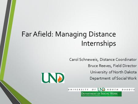 Far Afield: Managing Distance Internships Carol Schneweis, Distance Coordinator Bruce Reeves, Field Director University of North Dakota Department of Social.