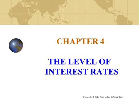CHAPTER 4 THE LEVEL OF INTEREST RATES Copyright© 2012 John Wiley & Sons, Inc.