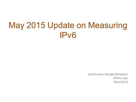 May 2015 Update on Measuring IPv6 Geoff Huston, George Michaelson APNIC Labs March 2015.
