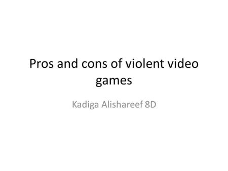Pros and cons of violent video games Kadiga Alishareef 8D.