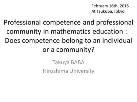 Professional competence and professional community in mathematics education : Does competence belong to an individual or a community? Takuya BABA Hiroshima.