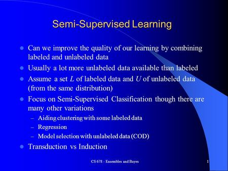 CS 678 - Ensembles and Bayes1 Semi-Supervised Learning Can we improve the quality of our learning by combining labeled and unlabeled data Usually a lot.