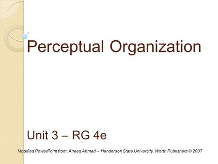 Perceptual Organization Unit 3 – RG 4e Modified PowerPoint from: Aneeq Ahmad -- Henderson State University. Worth Publishers © 2007.