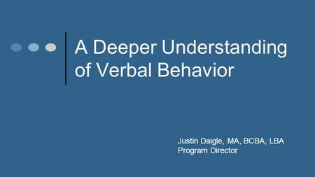 A Deeper Understanding of Verbal Behavior Justin Daigle, MA, BCBA, LBA Program Director.