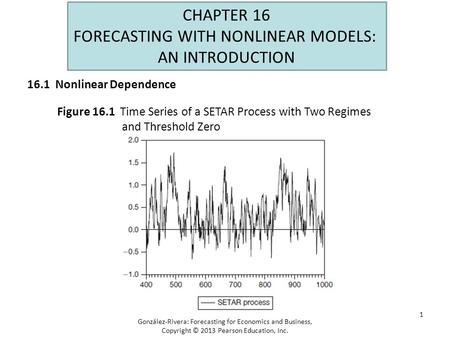 1 CHAPTER 16 FORECASTING WITH NONLINEAR MODELS: AN INTRODUCTION Figure 16.1 Time Series of a SETAR Process with Two Regimes and Threshold Zero González-Rivera: