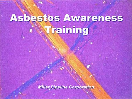 Asbestos Awareness Training Miller Pipeline Corporation.