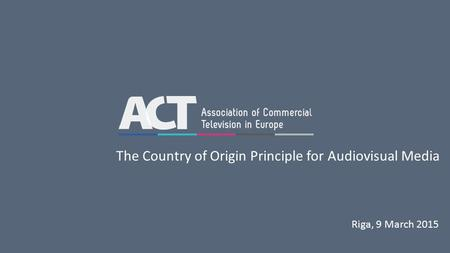 Riga, 9 March 2015 The Country of Origin Principle for Audiovisual Media.