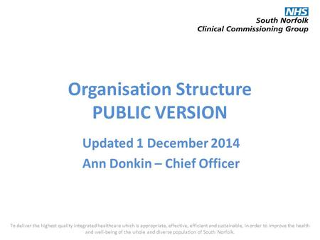 Organisation Structure PUBLIC VERSION Updated 1 December 2014 Ann Donkin – Chief Officer To deliver the highest quality integrated healthcare which is.