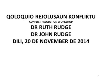 QOLOQUIO REJOLUSAUN KONFLIKTU CONFLICT RESOLUTION WORKSHOP DR RUTH RUDGE DR JOHN RUDGE DILI, 20 DE NOVEMBER DE 2014 1.