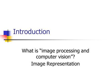 "Introduction What is ""image processing and computer vision""? Image Representation."