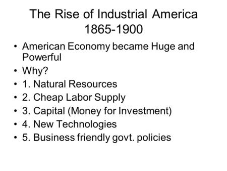The Rise of Industrial America 1865-1900 American Economy became Huge and Powerful Why? 1. Natural Resources 2. Cheap Labor Supply 3. Capital (Money for.