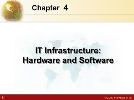 4.1 © 2007 by Prentice Hall 4 Chapter IT Infrastructure: Hardware and Software.
