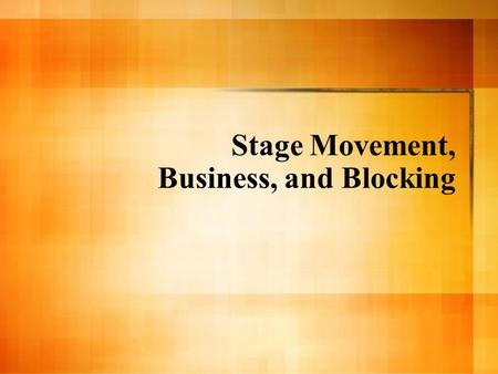 Stage Movement, Business, and Blocking. Movement Review Objective: to look at movement technically, creatively, and with motivation, by using your bodies.