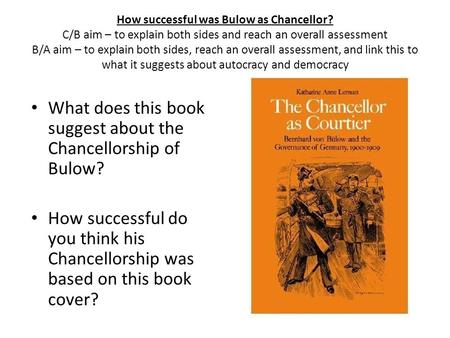 How successful was Bulow as Chancellor? C/B aim – to explain both sides and reach an overall assessment B/A aim – to explain both sides, reach an overall.
