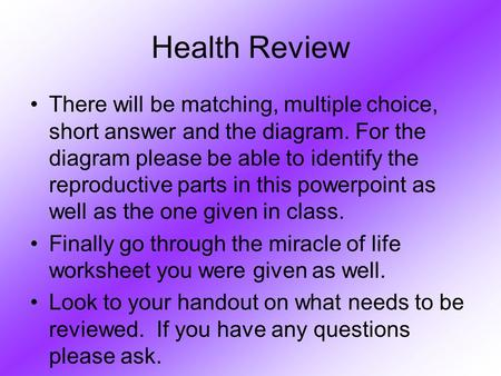 Health Review There will be matching, multiple choice, short answer and the diagram. For the diagram please be able to identify the reproductive parts.