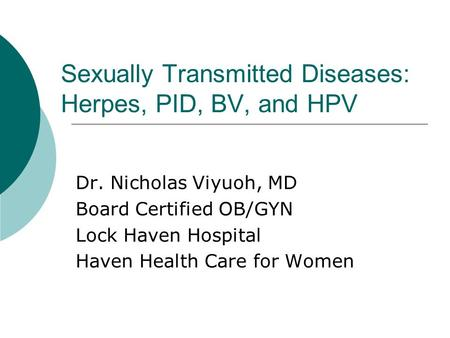Sexually Transmitted Diseases: Herpes, PID, BV, and HPV Dr. Nicholas Viyuoh, MD Board Certified OB/GYN Lock Haven Hospital Haven Health Care for Women.