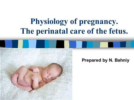 Physiology of pregnancy. The perinatal care of the fetus. Prepared by N. Bahniy.
