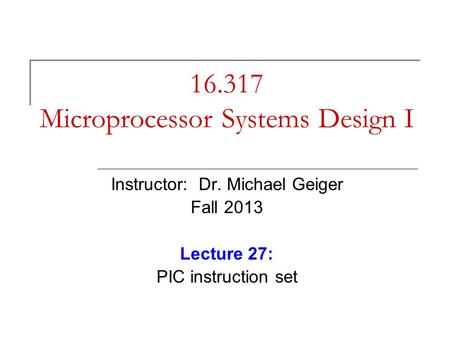 16.317 Microprocessor Systems Design I Instructor: Dr. Michael Geiger Fall 2013 Lecture 27: PIC instruction set.