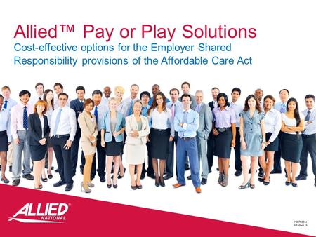 Allied™ Pay or Play Solutions Cost-effective options for the Employer Shared Responsibility provisions of the Affordable Care Act 11367s0814 Edt.08.25.14.