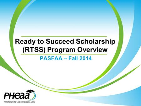 Ready to Succeed Scholarship (RTSS) Program Overview PASFAA – Fall 2014.