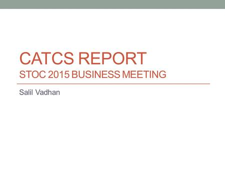 CATCS REPORT STOC 2015 BUSINESS MEETING Salil Vadhan.