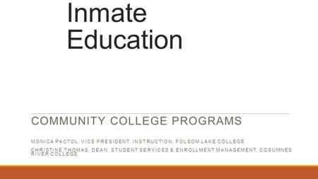 Inmate Education COMMUNITY COLLEGE PROGRAMS MONICA PACTOL, VICE PRESIDENT, INSTRUCTION, FOLSOM LAKE COLLEGE CHRISTINE THOMAS, DEAN, STUDENT SERVICES &