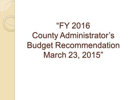 """FY 2016 County Administrator's Budget Recommendation March 23, 2015"""