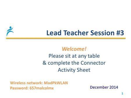 Lead Teacher Session #3 1 December 2014 Welcome! Please sit at any table & complete the Connector Activity Sheet Wireless network: MadPkWLAN Password: