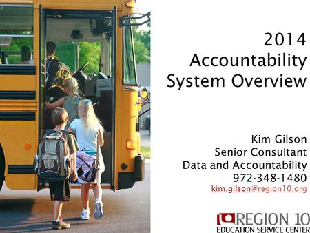 2014 Accountability System 2014 Accountability System Overview Kim Gilson Senior Consultant Data and Accountability 972-348-1480