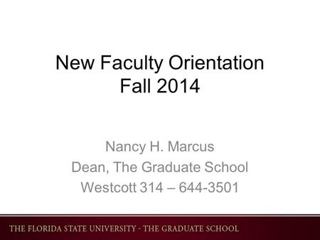 New Faculty Orientation Fall 2014 Nancy H. Marcus Dean, The Graduate School Westcott 314 – 644-3501.