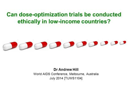 Can dose-optimization trials be conducted ethically in low-income countries? Dr Andrew Hill World AIDS Conference, Melbourne, Australia July 2014 [TUWS1104]