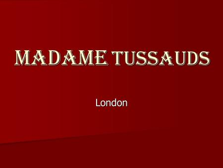 MADAME TUSSAUDS London. Madame Tussauds is a world famous waxworks museum, which is situated in London. The museum has its branches in a number <strong>of</strong> major.