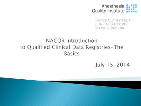 July 15, 2014 NATIONAL ANESTHESIA CLINICAL OUTCOMES REGISTRY (NACOR)