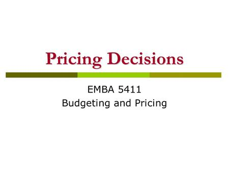 Pricing Decisions EMBA 5411 Budgeting and Pricing.