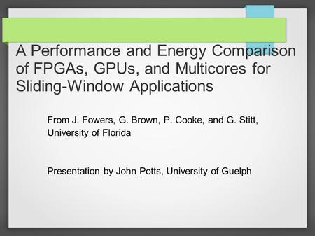 A Performance and Energy Comparison of FPGAs, GPUs, and Multicores for Sliding-Window Applications From J. Fowers, G. Brown, P. Cooke, and G. Stitt, University.