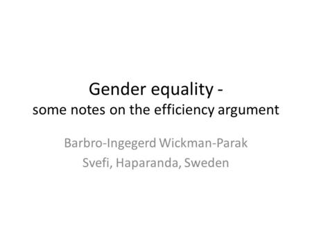 Gender equality - some notes on the efficiency argument Barbro-Ingegerd Wickman-Parak Svefi, Haparanda, Sweden.