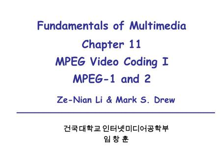 Fundamentals of Multimedia Chapter 11 MPEG Video Coding I MPEG-1 and 2 건국대학교 인터넷미디어공학부 임 창 훈 Ze-Nian Li & Mark S. Drew.