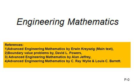References: 1)Advanced Engineering Mathematics by Erwin Kreyszig (Main text), 2)Boundary value problems by, David L. Powers, 3) Advanced Engineering Mathematics.
