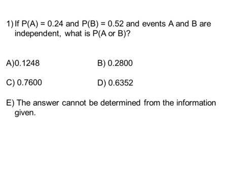 If P(A) = 0.24 and P(B) = 0.52 and events A and B are independent, what is P(A or B)? E) The answer cannot be determined from the information given. C)