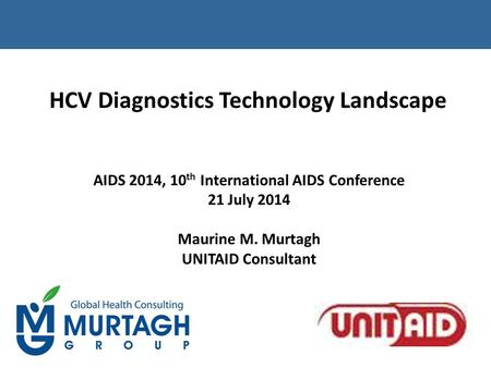 HCV Diagnostics Technology Landscape AIDS 2014, 10 th International AIDS Conference 21 July 2014 Maurine M. Murtagh UNITAID Consultant.