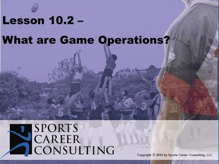Lesson 10.2 – What are Game Operations? Copyright © 2014 by Sports Career Consulting, LLC.