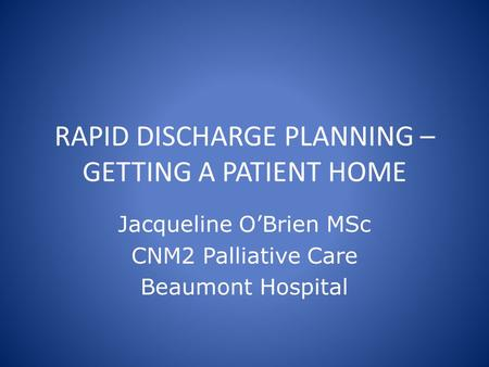 RAPID DISCHARGE PLANNING – GETTING A PATIENT HOME Jacqueline O'Brien MSc CNM2 Palliative Care Beaumont Hospital.