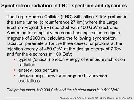 Beam Dynamics Tutorial, L. Rivkin, EPFL & PSI, Prague, September 2014 Synchrotron radiation in LHC: spectrum and dynamics The Large Hadron Collider (LHC)
