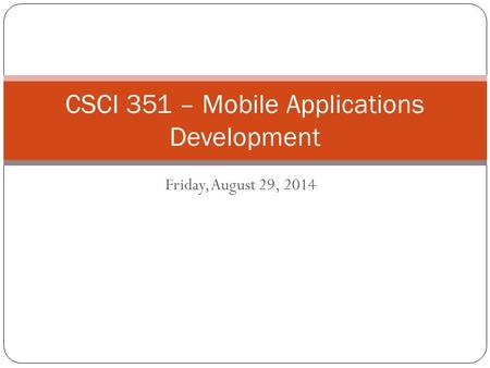 Friday, August 29, 2014 CSCI 351 – Mobile Applications Development.