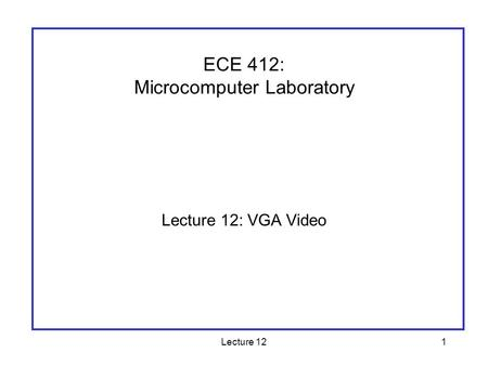 Lecture 121 Lecture 12: VGA Video ECE 412: Microcomputer Laboratory.
