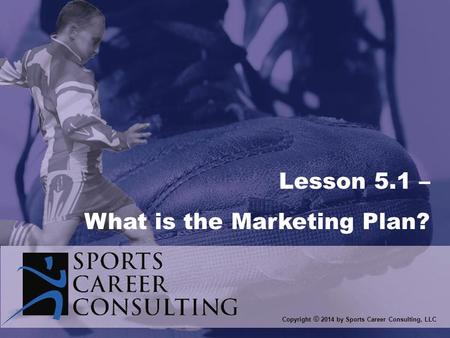 Copyright © 2014 by Sports Career Consulting, LLC Lesson 5.1 – What is the Marketing Plan?
