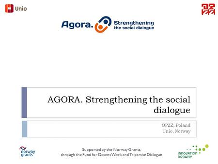 AGORA. Strengthening the social dialogue OPZZ, Poland Unio, Norway Supported by the Norway Grants, through the Fund for Decent Work and Tripartite Dialogue.