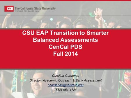 CSU EAP Transition to Smarter Balanced Assessments CenCal PDS Fall 2014 Carolina Cardenas Director, Academic Outreach & Early Assessment