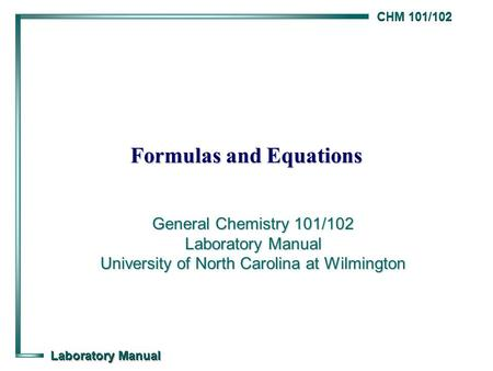 CHM 101/102 Laboratory Manual Formulas and Equations General Chemistry 101/102 Laboratory Manual University of North Carolina at Wilmington.